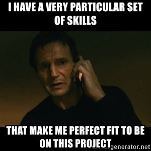 liam neeson taken - I have a very particular set of skills that make me PERFECT FIT TO BE ON THIS PROJECT