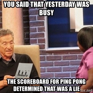 Maury Lie Detector - YOU SAID THAT YESTERDAY WAS BUSY THE SCOREBOARD FOR PING PONG DETERMINED THAT WAS A LIE