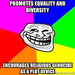 Trollface - Promotes equality and diversity Encourages religious genocide as a plot device