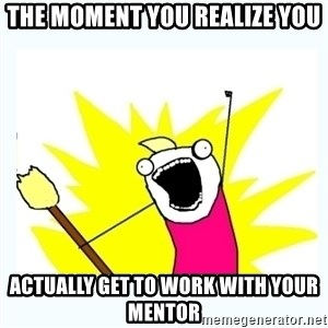 All the things - The moment you realize you actually get to work with your mentor