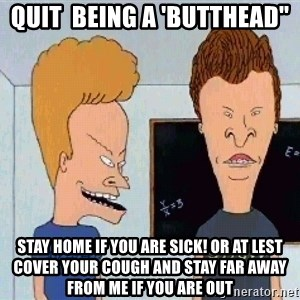 """Beavis and butthead - Quit  being a 'butthead"""" stay home if you are sick! or at lest cover your cough and stay far away from me if you are out"""