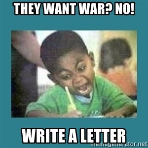 I love coloring kid - THEY WANT WAR? NO!  WRITE A LETTER