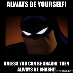 Disapproving Batman - ALways be yourself!  Unless you can be Shashi, Then always be Shashi!