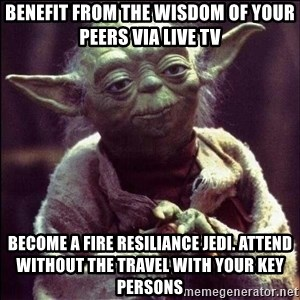 Advice Yoda - Benefit from the wisdom of your peers via Live TV become a fire resiliance jedi. attend without the travel with your key persons