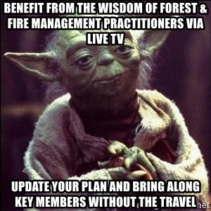 Advice Yoda - Benefit from the wisdom of forest & fire management practitioners via live tv update your plan and bring along key members without the travel
