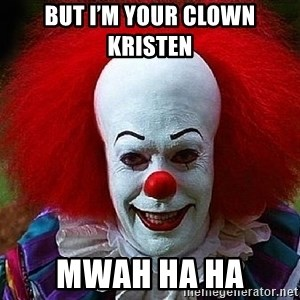 Pennywise the Clown - But I'm your clown Kristen  Mwah ha ha
