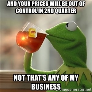 Kermit The Frog Drinking Tea - And your prices will be out of control in 2nd quarter Not that's any of my business