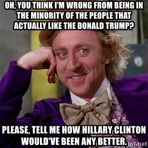 Willy Wonka - Oh, you think I'm wrong from being in the minority of the people that actually like the Donald Trump? Please, tell me how Hillary Clinton would've been any better.