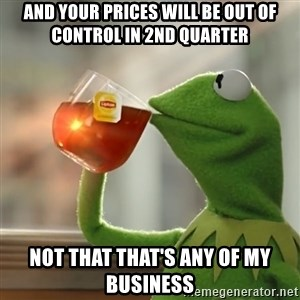 Kermit The Frog Drinking Tea - And your prices will be out of control in 2nd quarter Not that that's any of my business