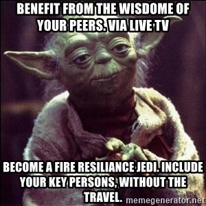 Advice Yoda - Benefit from the wisdome of your peers. via live tv become a fire resiliance jedi. include your key persons, without the travel.