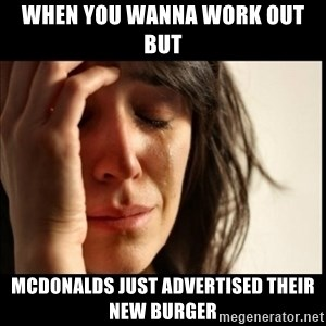 First World Problems - When You Wanna Work Out But Mcdonalds Just Advertised Their New Burger