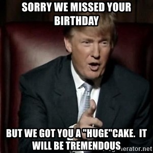 "Donald Trump - Sorry We Missed Your Birthday But we got you a ""huge""cake.  It will be tremendous"