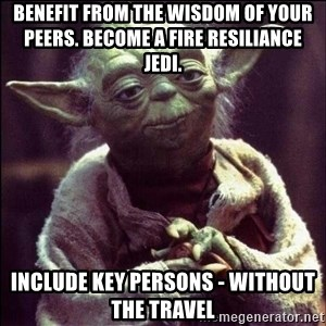 Advice Yoda - benefit from the wisdom of your peers. become a fire resiliance jedi.  include Key persons - without the travel