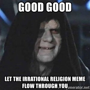 Sith Lord - GOOD GOOD LET THE IRRATIONAL RELIGION MEME FLOW THROUGH YOU