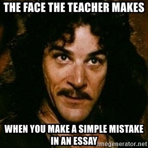 You keep using that word, I don't think it means what you think it means - the face the teacher makes when you make a simple mistake in an essay