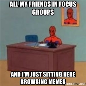 and im just sitting here masterbating - All my friends in focus groups and I'm just sitting here browsing memes