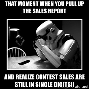 Sad Trooper - that moment when you pull up the Sales report and realize contest sales are still in single digits!!