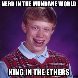 Bad Luck Brian - Nerd in the mundane world King in the ethers
