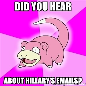 Slowpoke - Did you hear about hillary's emails?