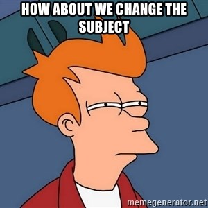 Futurama Fry - HOW about we change the subject