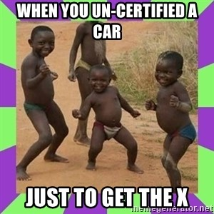 african kids dancing - WHEN YOU UN-CERTIFIED A CAR JUST TO GET THE X