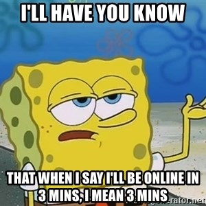 I'll have you know Spongebob - I'll have you know that when I say i'll be online in 3 mins, I mean 3 mins