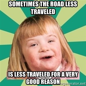 Retard girl - Sometimes the road less traveled Is less traveled for a very good reason