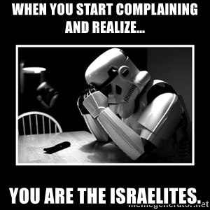 Sad Trooper - When you start complaining and realize... You are the israelites.