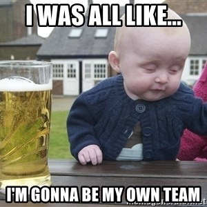 drunk baby 1 - I was all like... I'm gonna be my own team