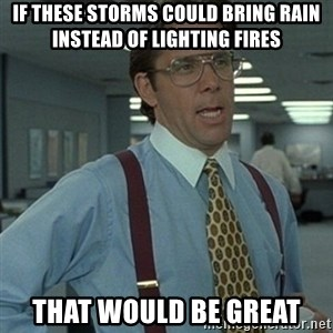 Office Space Boss - If these storms could bring rain instead of lighting fires That would be great