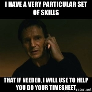 liam neeson taken - I have a very particular set of skills That if needed, I will use to help you do your timesheet