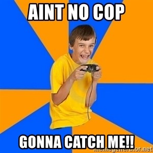 Annoying Gamer Kid - Aint no cop gonna catch me!!