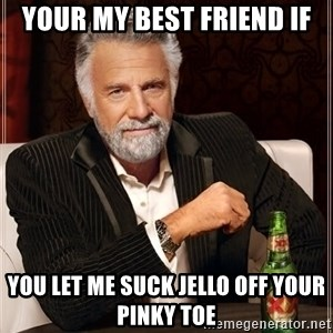 The Most Interesting Man In The World - Your my best friend if You let me suck jello off your pinky toe