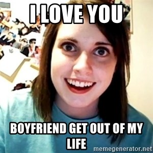 Overly Obsessed Girlfriend - I LOVE YOU Boyfriend get out of my life
