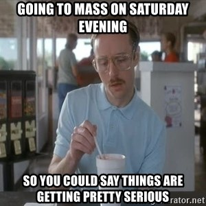 Things are getting pretty Serious (Napoleon Dynamite) - Going to Mass on Saturday evening So you could say things are getting pretty serious