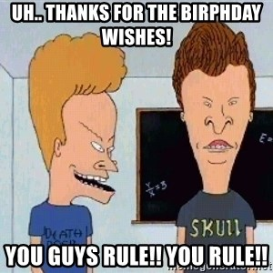 Beavis and butthead - Uh.. Thanks for the birphday wishes! You guys RULE!! You RULE!!