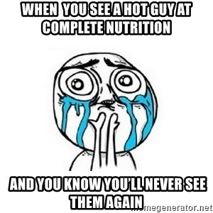 Crying face - When  you see a hot guy at complete nutrition   And you know you'll never see them again