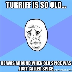 Okay Guy - Turriff is so old... he was around when Old Spice was just called Spice