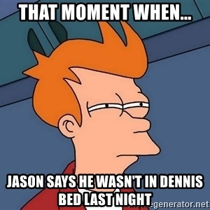 Futurama Fry - that moment when... Jason says he wasn't in dennis bed last night