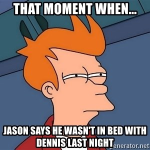Futurama Fry - that moment when... Jason says he wasn't in bed with dennis last night