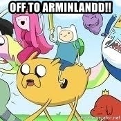 Adventure Time Meme - Off to Arminlandd!!