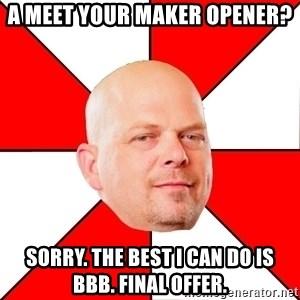 Pawn Stars - A meet your maker opener?  Sorry. The best I can do is BBB. Final offer.