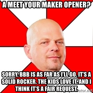Pawn Stars - A meet your maker opener? Sorry. BBB is as far as I'll go. It's a solid rocker. The kids love it. And I think it's a fair request.