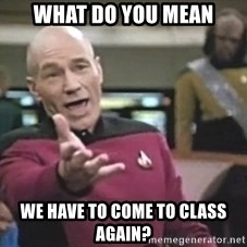 Captain Picard - What do you mean we have to come to class again?