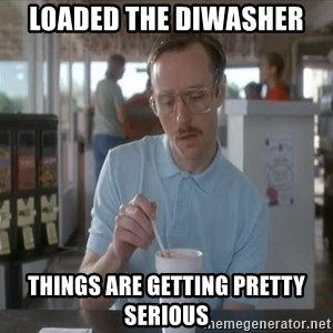 Things are getting pretty Serious (Napoleon Dynamite) - Loaded the diwasher  Things are getting pretty serious
