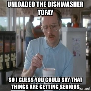 Things are getting pretty Serious (Napoleon Dynamite) - Unloaded the dishwasher tofay So I guess you could say that things are getting serious