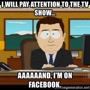 south park aand it's gone - I will pay attention to the tv show... aaaaaand, I'm on Facebook.