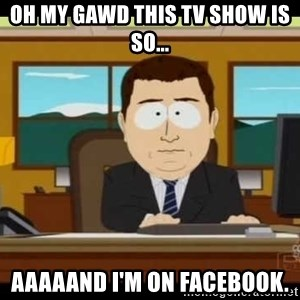 south park aand it's gone - Oh my gawd this tv show is so... aaaaand I'm on Facebook.