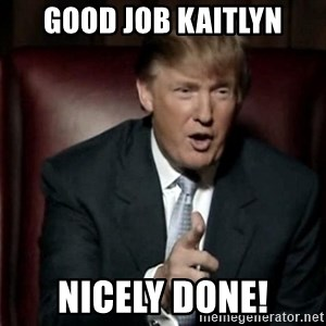 Donald Trump - GOOD JOB KAITLYN NICELY DONE!