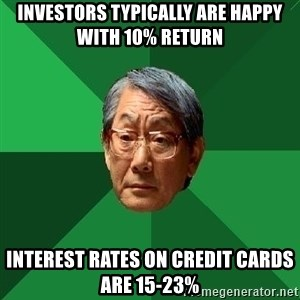 High Expectations Asian Father - Investors typically are happy with 10% return Interest rates on credit cards are 15-23%